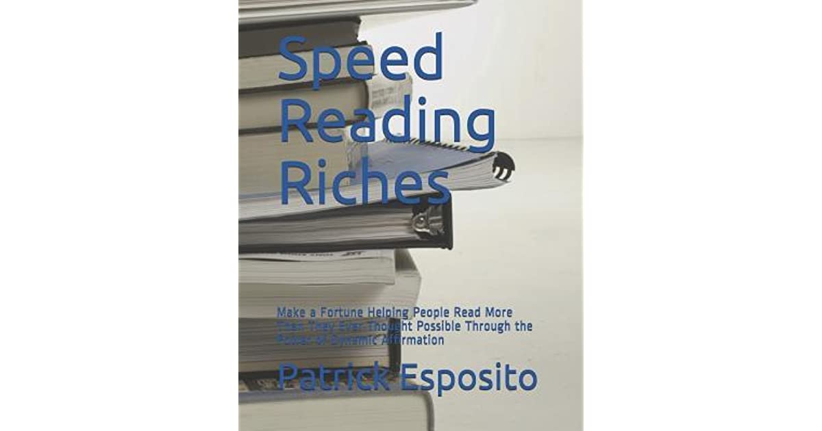 Speed Reading Riches Make A Fortune Helping People Read More Than They Ever Thought Possible By Patrick Esposito