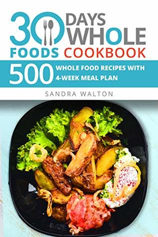 30 Days Whole Foods Cookbook: 500 Whole Food Recipes with 4-Week Meal Plan