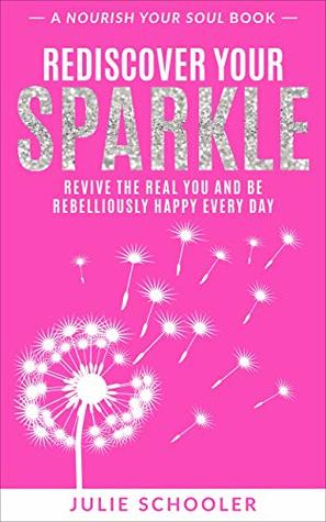 Rediscover Your Sparkle: Revive the Real You and Be Rebelliously Happy Every Day