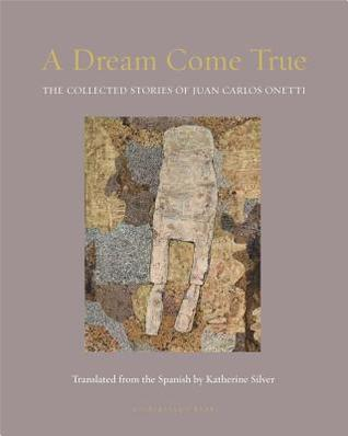 A Dream Come True: The Collected Stories of Juan Carlos Onetti