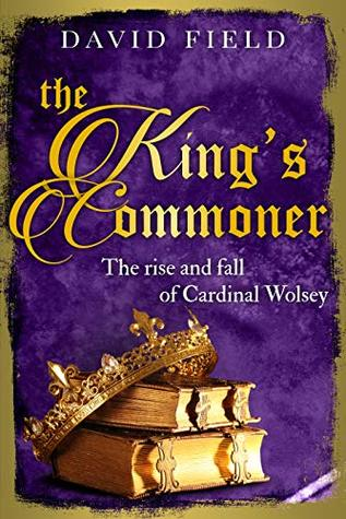 The King's Commoner: The rise and fall of Cardinal Wolsey