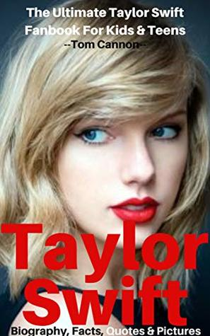 Taylor Swift Biography Facts Quotes And Pictures The Ultimate Taylor Swift Fanbook For Kids Teens By Tom Cannon