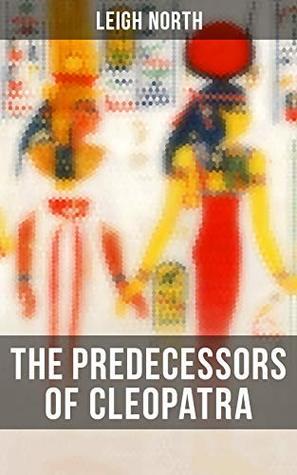 The Predecessors of Cleopatra: History of Egyptian Queens: Hatshepsut, Nefertiti, Nofutari, Tausert, Ptolemy Queens, Persian Queens