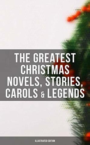 The Greatest Christmas Novels, Stories, Carols & Legends (Illustrated Edition): Silent Night, The Three Kings, The Gift of the Magi, A Christmas Carol, ... Little Women, The Tale of Peter Rabbit…