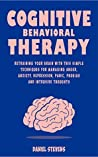 Cognitive Behavioral Therapy (CBT): Retraining your Brain with this Simple Techniques for Managing Anger, Anxiety, Depression, Panic, Phobias and Intrusive Thoughts