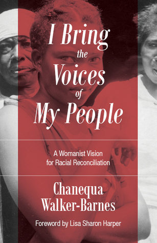 I bring the voices of my people : a womanist vision for racial reconciliation / Chanequa Walker-Barnes