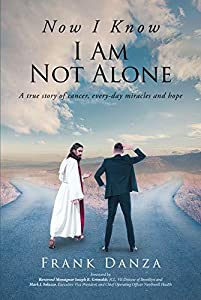Now I Know I Am Not Alone: A true story of cancer, every-day miracles and hope
