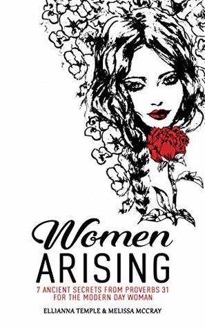 Women Arising: 7 Ancient Secrets From Proverbs 31 For The Modern-Day Woman