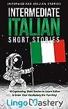 Intermediate Italian Short Stories: 10 Captivating Short Stories to Learn Italian & Grow Your Vocabulary the Fun Way! (Intermediate Italian Stories)