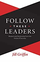 Follow These Leaders: Wisdom and Mentorship from the Voices of Success