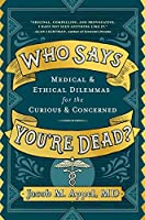 Who Says You're Dead? Medical & Ethical Dilemmas for the Curious & Concerned