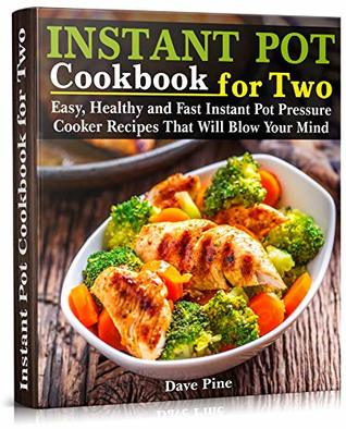 Instant Pot Cookbook for Two: Easy, Healthy and Fast Instant Pot Pressure Cooker Recipes That Will Blow Your Mind