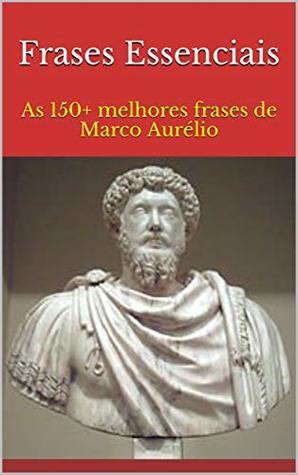Frases Essenciais As 150 Melhores Frases De Marco Aurélio