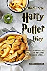 Cooking the Harry Potter Way: Some Amazing and Exciting Recipes Under Our Spell!