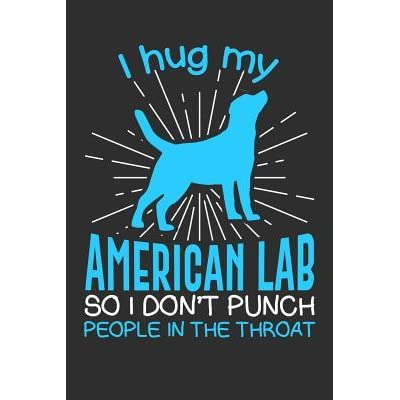I hug my American Lab So I Don't Punch People In The Throat