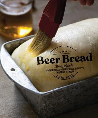 Beer Bread: Brew-Infused Breads, Rolls, Biscuits, Muffins, and More