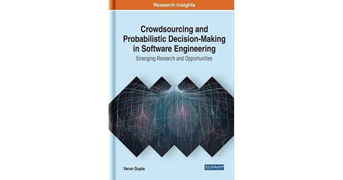 Crowdsourcing And Probabilistic Decision Making In Software Engineering Emerging Research And Opportunities By Varun Gupta