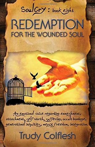 Redemption for the Wounded Soul: An emotional voice regarding enmeshment, attachment, self worth, suffering, occult bondage, generational iniquities, mercy, freedom, integration (Soulcry) (Volume 8)