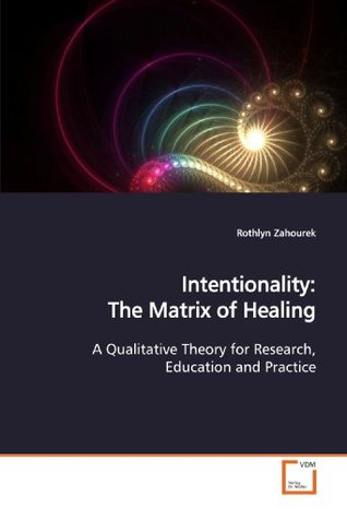 Intentionality: The Matrix of Healing: A Qualitative Theory for Research, Education and Practice