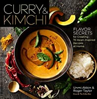 Curry & Kimchi: Flavor Secrets for Creating 70 Asian-Inspired Recipes at Home