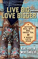 Live Big, Love Bigger: Getting Real with BBQ, Sweet Tea, and a Whole Lotta Jesus