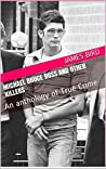 Michael Bruce Ross and Other Killers: An anthology of True Crime