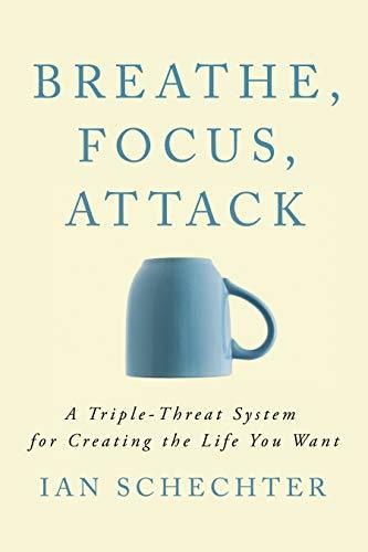 Breathe, Focus, Attack  A Triple - Threat System for Creating the Life You Want (1)