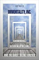 Immortality, Inc.: Renegade Science, Silicon Valley Billions, and the Quest to Live Forever