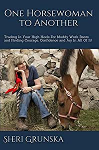 One Horsewoman To Another: Trading In Your High Heels For Muddy Work Boots and Finding Courage, Confidence and Joy In All Of It!