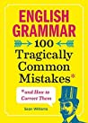 English Grammar: 100 Tragically Common Mistakes (and How to Correct Them)