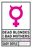 Dead Blondes and Bad Mothers: Monstrosity, Patriarchy, and the Fear of Female Power