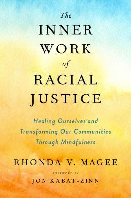 The Inner Work of Racial Justice: Healing Ourselves and Transforming Our Communities Through Mindfulness