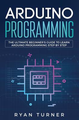 Arduino Programming: The Ultimate Beginner's Guide to Learn Arduino