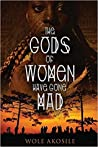 The Gods of Women Have Gone Mad by Wole Akosile