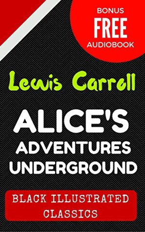 Alice's Adventures Underground: By Lewis Carroll : Illustrated