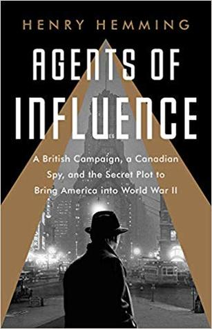 Agents of Influence: A British Plot, a Canadian Spy, and the Secret Effort to Bring America into World War II