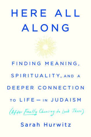 Here All Along: Finding Meaning, Spirituality, and a Deeper Connection to Life-in Judaism (after Finally Choosing to Look There)