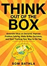 Think Out of The Box: Generate Ideas on Demand, Improve Problem Solving, Make Better Decisions, and Start Thinking Your Way to the Top (Power-Up Your Brain Series Book 3)