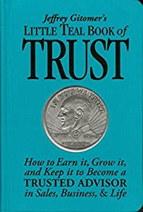 Jeffrey Gitomer's Little Teal Book of Trust: How to Earn it, Grow it, and Keep it to Become a TRUSTED ADVISOR in Sales, Business, & Life