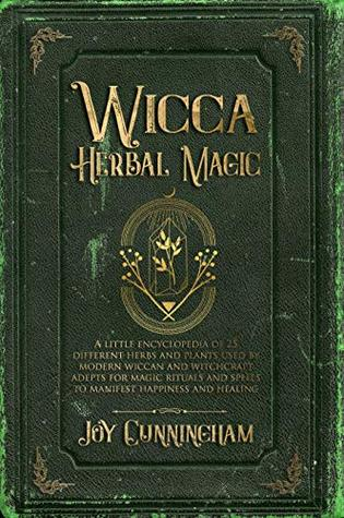 Wicca Herbal Magic A Little Encyclopedia Of 25 Different Herbs And Plants Used By Modern Wiccan And Witchcraft Adepts For Magic Rituals And Spells To Manifest Happiness And Healing By Joy Cunningham