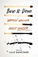Burn It Down: Women Writing about Anger