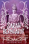Sarah Bernhardt: The Divine and Dazzling Life of the World's First Superstar