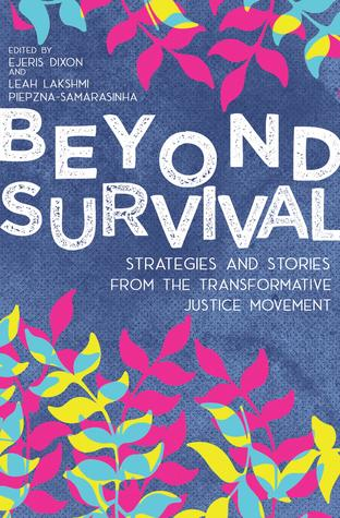 Beyond Survival: Strategies and Stories from the Transformative Justice Movement co-edited by Leah Lakshmi Piepzna-Samarasinha & Ejeris Dixon