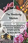 The Positivity Kitchen: A collection of recipes, photography and short stories, blended together to brighten your day.