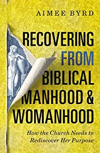 Recovering from Biblical Manhood and Womanhood: How the Church Needs to Rediscover Her Purpose