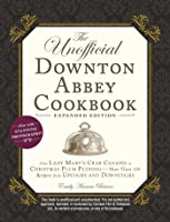 The Unofficial Downton Abbey Cookbook, Expanded Edition: From Lady Mary's Crab Canapés to Christmas Plum Pudding—More Than 150 Recipes from Upstairs and Downstairs