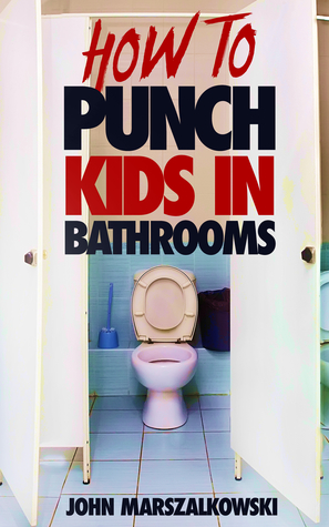 HOW TO PUNCH KIDS IN BATHROOMS by John Edward Marszalkowski