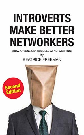 INTROVERTS MAKE BETTER NETWORKERS, SECOND EDITION: How anyone can succeed at networking Beatrice Freeman