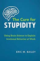 The Cure for Stupidity: Using Brain Science to Explain Irrational Behavior at Work