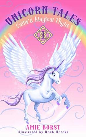 Callie's Magical Flight: (A magical fantasy for children ages 6-10) (Unicorn Tales Book 1)